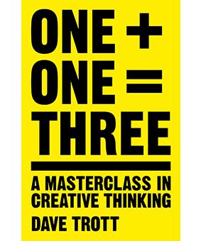 ONE + ONE = THREE A MASTERCLASS IN CREATIVE THINKING BY DAVE TROTT Lectura para estudiantes de publicidad y creatividad. estrategia creativa y escritura creativa.