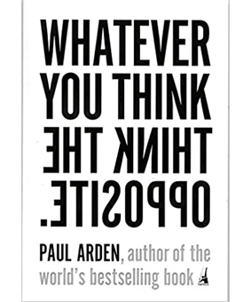 Whatever you think think the opposite by Paul Arden. author of the world´s bestselling book. Lecturas básicas para estudiantes de publicidad y creatividad. estrategia creativa y escritura creativa.
